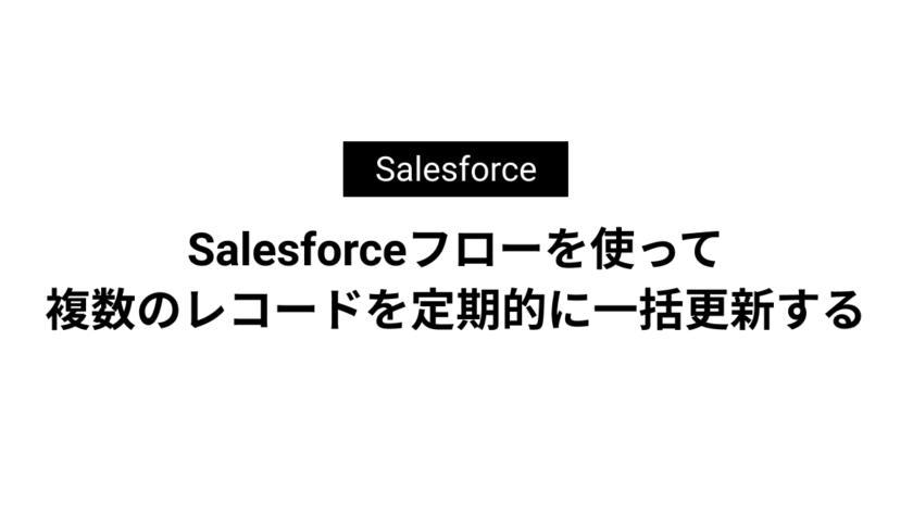 Salesforceフローを使って複数のレコードを定期的に一括更新する