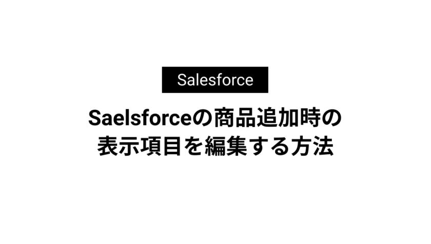 Saelsforceの商品追加時の表示項目を編集する方法